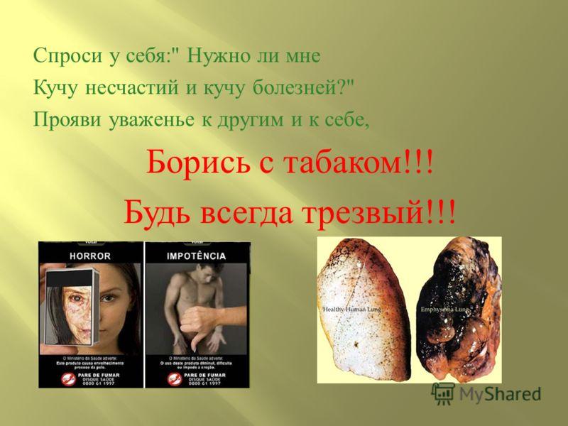 Спроси у себя : Нужно ли мне Кучу несчастий и кучу болезней ? Прояви уваженье к другим и к себе, Борись с табаком !!! Будь всегда трезвый !!!