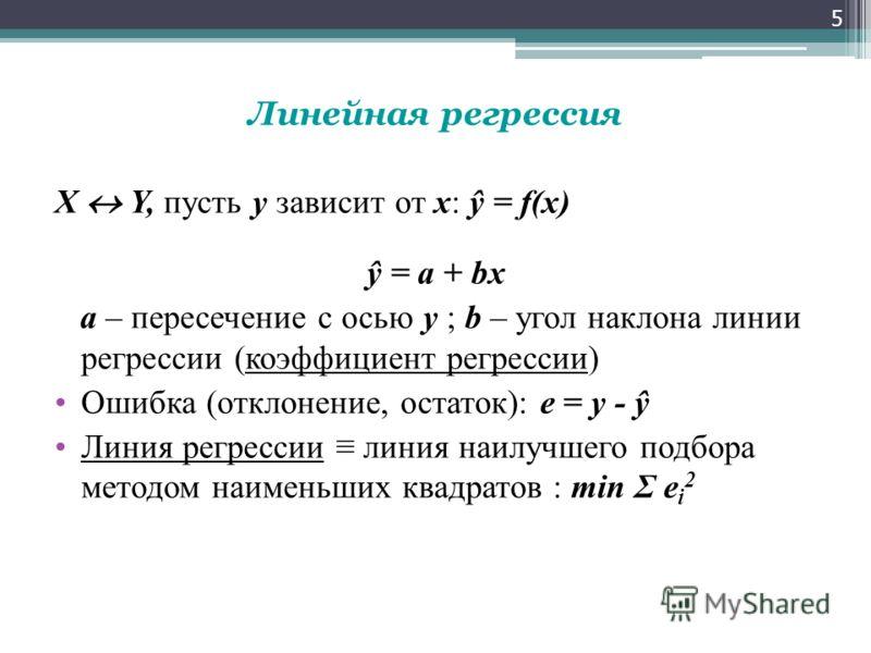Линейная регрессия X Y, пусть y зависит от x: ŷ = f(x) ŷ = a + bx а – пересечение с осью у ; b – угол наклона линии регрессии (коэффициент регрессии) Ошибка (отклонение, остаток): e = y - ŷ Линия регрессии линия наилучшего подбора методом наименьших