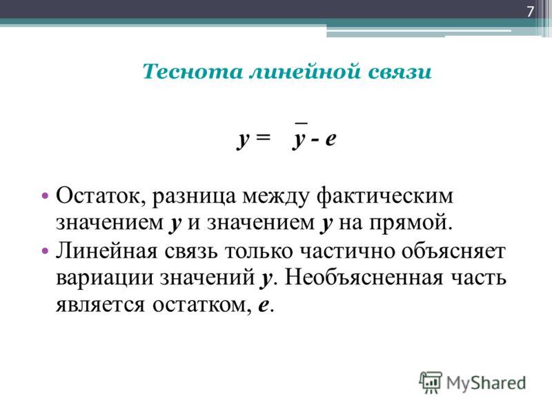 Теснота линейной связи y = y - е Остаток, разница между фактическим значением у и значением у на прямой. Линейная связь только частично объясняет вариации значений у. Необъясненная часть является остатком, е. 7