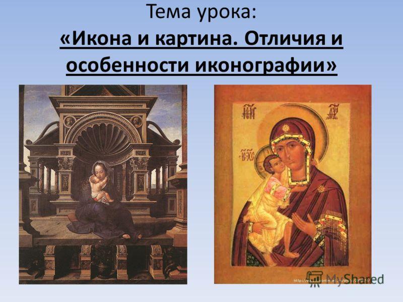 Тема урока: «Икона и картина. Отличия и особенности иконографии»