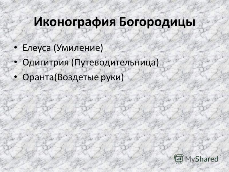 Иконография Богородицы Елеуса (Умиление) Одигитрия (Путеводительница) Оранта(Воздетые руки).