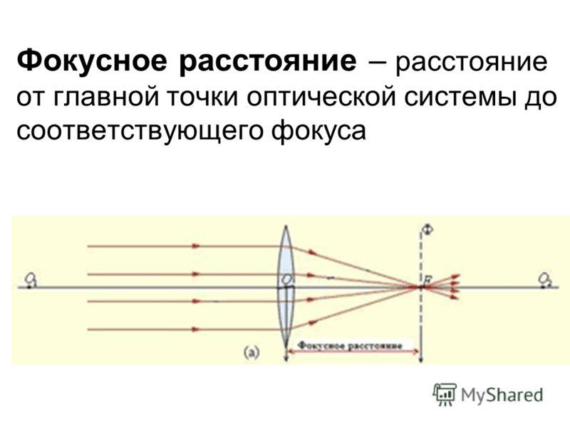 Фокусное расстояние – от главной точки оптической системы до соответствующего фокуса