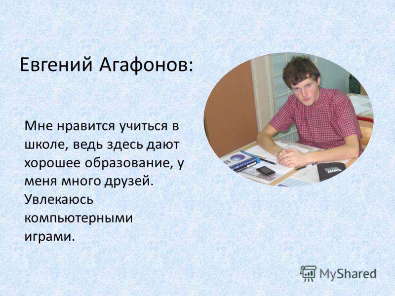 Евгений Агафонов: Мне нравится учиться в школе, ведь здесь дают хорошее образование, у меня много друзей. Увлекаюсь компьютерными играми.