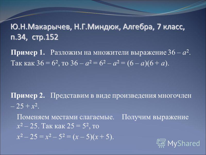 Ю.Н.Макарычев, Н.Г.Миндюк, Алгебра, 7 класс, п.34, стр.152 Пример 1. Разложим на множители выражение 36 – а 2. Так как 36 = 6 2, то 36 – а 2 = 6 2 – а 2 = (6 – а)(6 + а). Пример 2. Представим в виде произведения многочлен – 25 + х 2. Поменяем местами