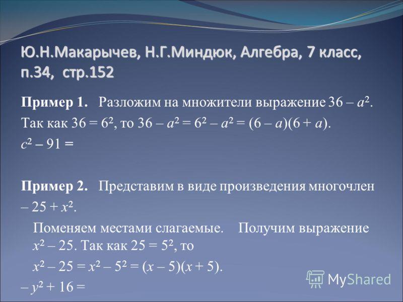 Ю.Н.Макарычев, Н.Г.Миндюк, Алгебра, 7 класс, п.34, стр.152 Пример 1. Разложим на множители выражение 36 – а 2. Так как 36 = 6 2, то 36 – а 2 = 6 2 – а 2 = (6 – а)(6 + а). с 2 – 91 = Пример 2. Представим в виде произведения многочлен – 25 + х 2. Помен