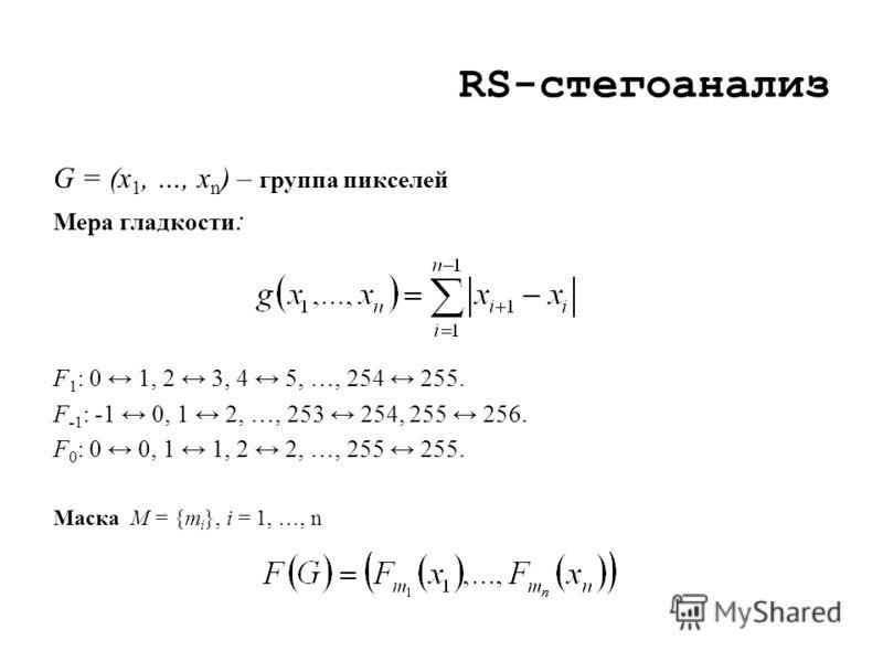 RS-стегоанализ G = (x 1, …, x n ) – группа пикселей Мера гладкости : F 1 : 0 1, 2 3, 4 5, …, 254 255. F -1 : -1 0, 1 2, …, 253 254, 255 256. F 0 : 0 0, 1 1, 2 2, …, 255 255. Маска M = {m i }, i = 1, …, n
