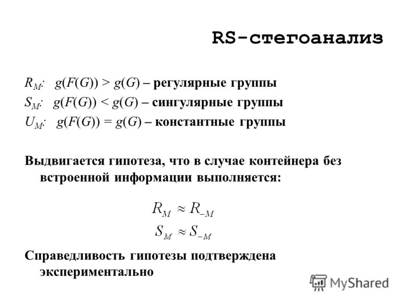 RS-стегоанализ R M : g(F(G)) > g(G) – регулярные группы S M : g(F(G)) < g(G) – сингулярные группы U M : g(F(G)) = g(G) – константные группы Выдвигается гипотеза, что в случае контейнера без встроенной информации выполняется: Справедливость гипотезы п