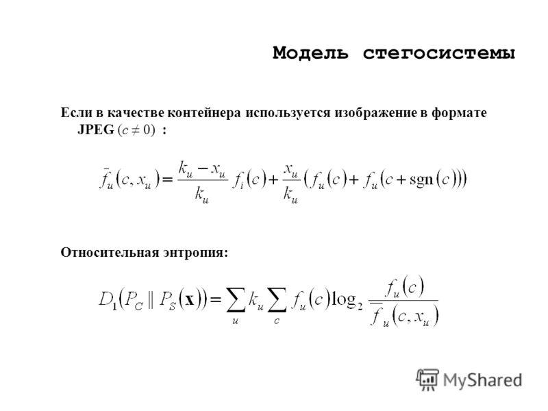 Модель стегосистемы Если в качестве контейнера используется изображение в формате JPEG (c 0) : Относительная энтропия: