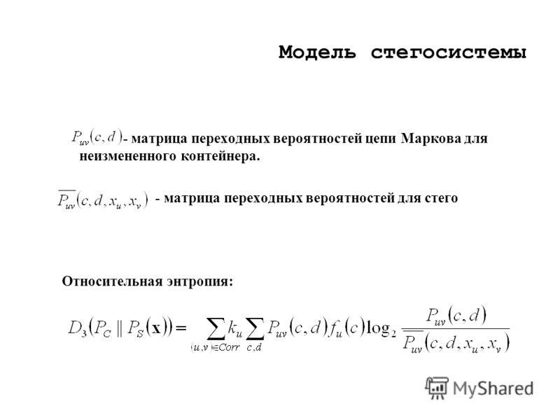 Модель стегосистемы - матрица переходных вероятностей цепи Маркова для неизмененного контейнера. - матрица переходных вероятностей для стего Относительная энтропия:
