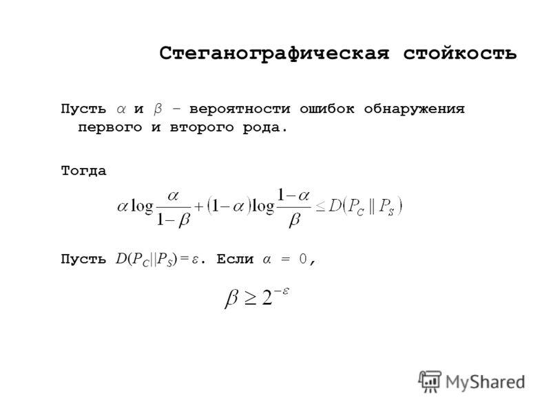 Стеганографическая стойкость Пусть α и β – вероятности ошибок обнаружения первого и второго рода. Тогда Пусть D(P C ||P S ) = ε. Если α = 0,
