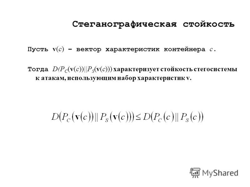 Стеганографическая стойкость Пусть v(c) – вектор характеристик контейнера c. Тогда D(P C (v(c))||P S (v(c))) характеризует стойкость стегосистемы к атакам, использующим набор характеристик v.