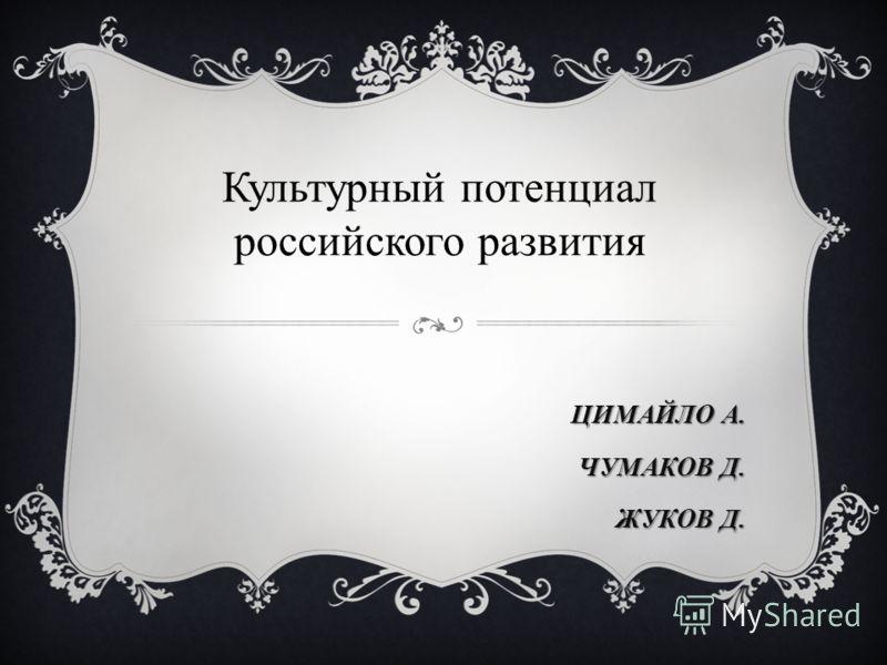 ЦИМАЙЛО А. ЧУМАКОВ Д. ЖУКОВ Д. Культурный потенциал российского развития