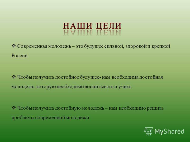 Современная молодежь – это будущее сильной, здоровой и крепкой России Чтобы получить достойное будущее- нам необходима достойная молодежь, которую необходимо воспитывать и учить Чтобы получить достойную молодежь – нам необходимо решить проблемы совре