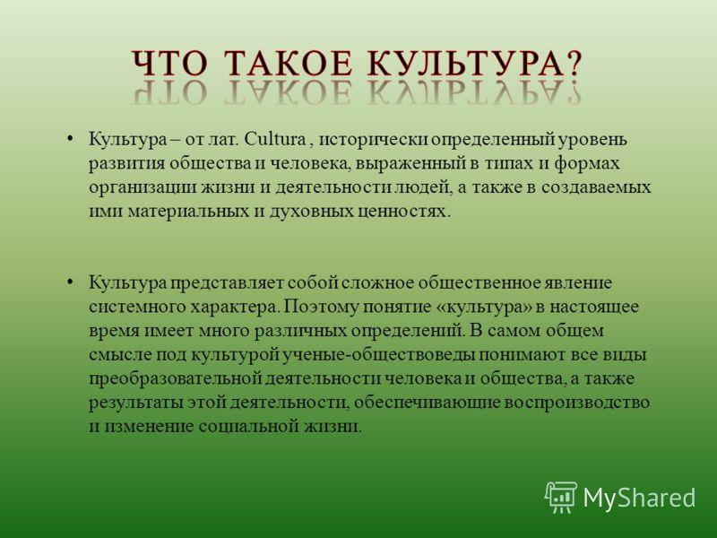 Культура – от лат. Cultura, исторически определенный уровень развития общества и человека, выраженный в типах и формах организации жизни и деятельности людей, а также в создаваемых ими материальных и духовных ценностях. Культура представляет собой сл