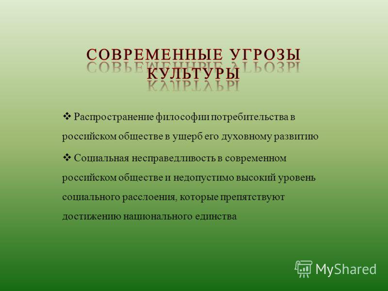 Распространение философии потребительства в российском обществе в ущерб его духовному развитию Социальная несправедливость в современном российском обществе и недопустимо высокий уровень социального расслоения, которые препятствуют достижению национа