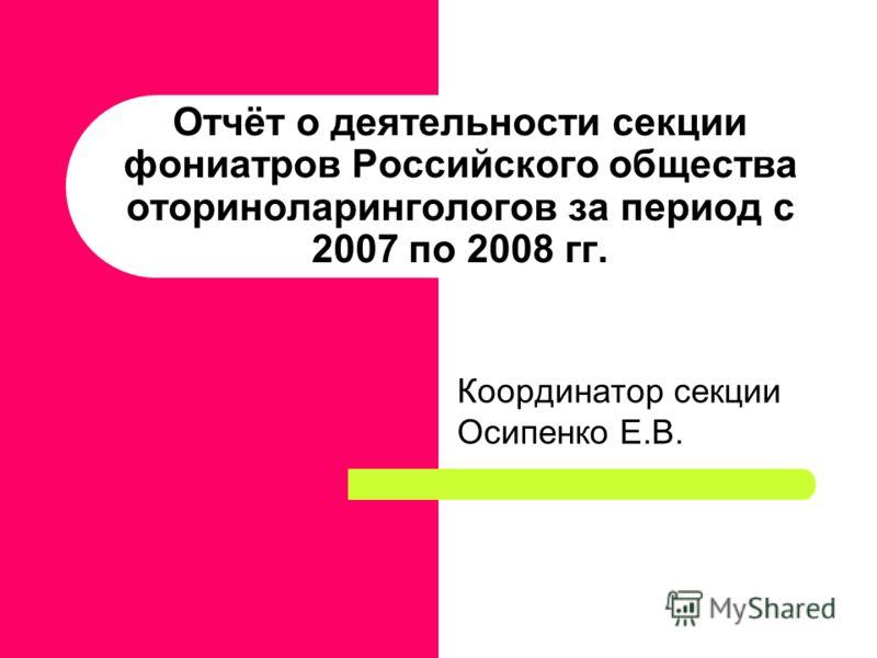 Отчёт о деятельности секции фониатров Российского общества оториноларингологов за период с 2007 по 2008 гг. Координатор секции Осипенко Е.В.