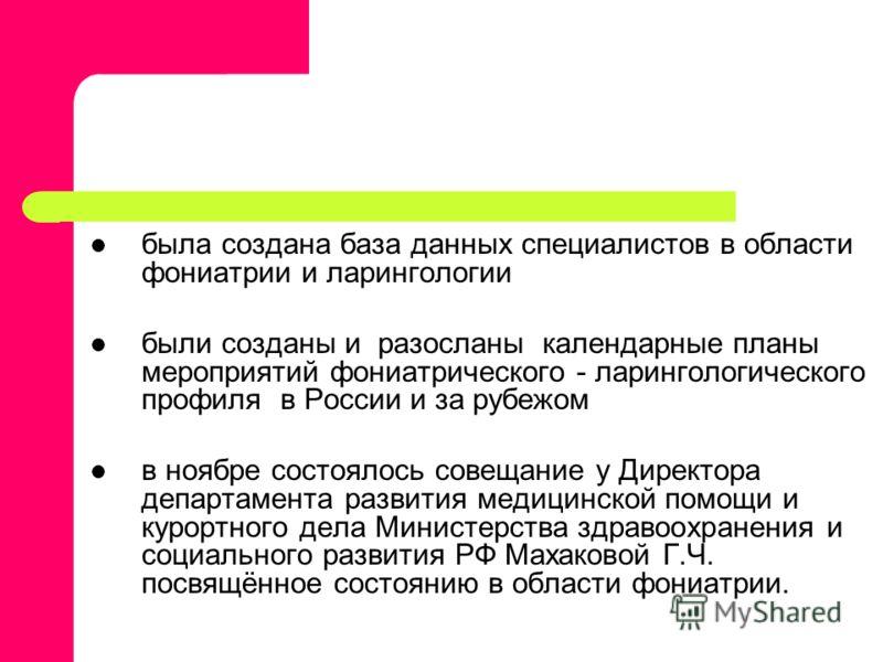 была создана база данных специалистов в области фониатрии и ларингологии были созданы и разосланы календарные планы мероприятий фониатрического - ларингологического профиля в России и за рубежом в ноябре состоялось совещание у Директора департамента