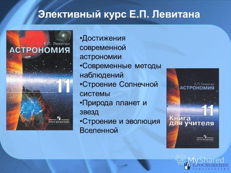 Элективный курс Е.П. Левитана Достижения современной астрономии Современные методы наблюдений Строение Солнечной системы Природа планет и звезд Строение и эволюция Вселенной