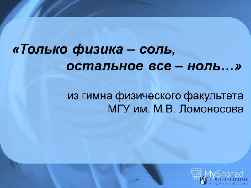 «Только физика – соль, остальное все – ноль…» из гимна физического факультета МГУ им. М.В. Ломоносова
