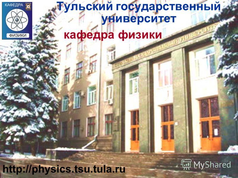 кафедра физики Тульский государственный университет http://physics.tsu.tula.ru