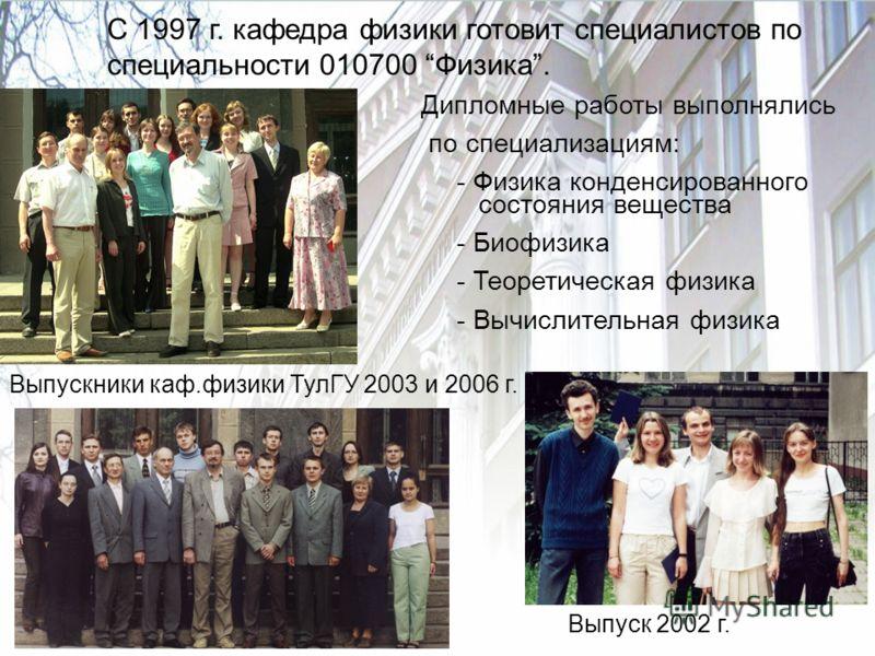 C 1997 г. кафедра физики готовит специалистов по специальности 010700 Физика. Дипломные работы выполнялись по специализациям: - Физика конденсированного состояния вещества - Биофизика - Теоретическая физика - Вычислительная физика Выпускники каф.физи