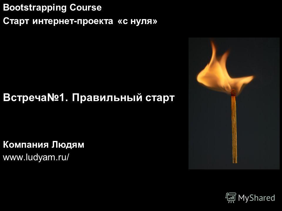 Компания Людям www.ludyam.ru/ Bootstrapping Course Старт интернет-проекта «с нуля» Встреча1. Правильный старт