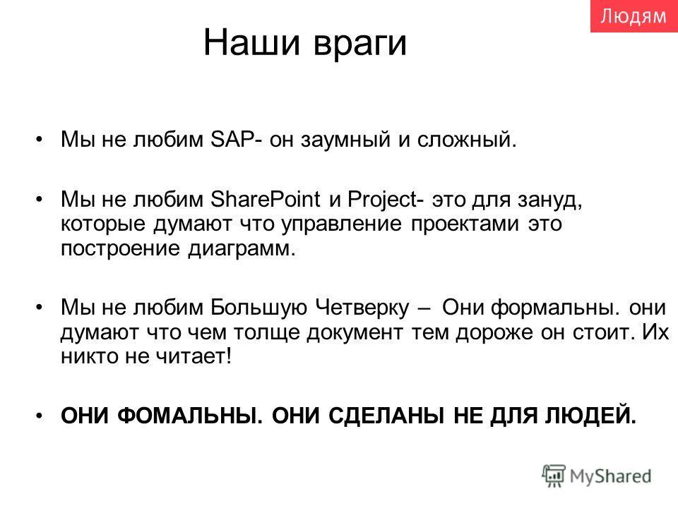 Наши враги Мы не любим SAP- он заумный и сложный. Мы не любим SharePoint и Project- это для зануд, которые думают что управление проектами это построение диаграмм. Мы не любим Большую Четверку –Они формальны. они думают что чем толще документ тем дор