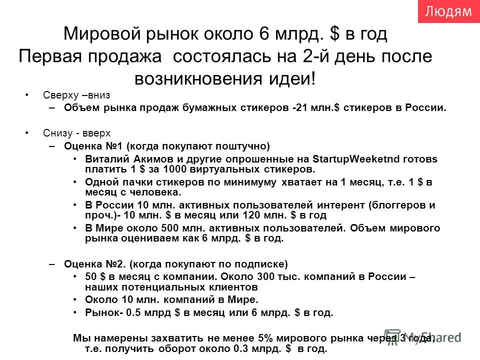 Сверху –вниз –Объем рынка продаж бумажных стикеров -21 млн.$ стикеров в России. Снизу - вверх –Оценка 1 (когда покупают поштучно) Виталий Акимов и другие опрошенные на StartupWeeketnd готовs платить 1 $ за 1000 виртуальных стикеров. Одной пачки стике