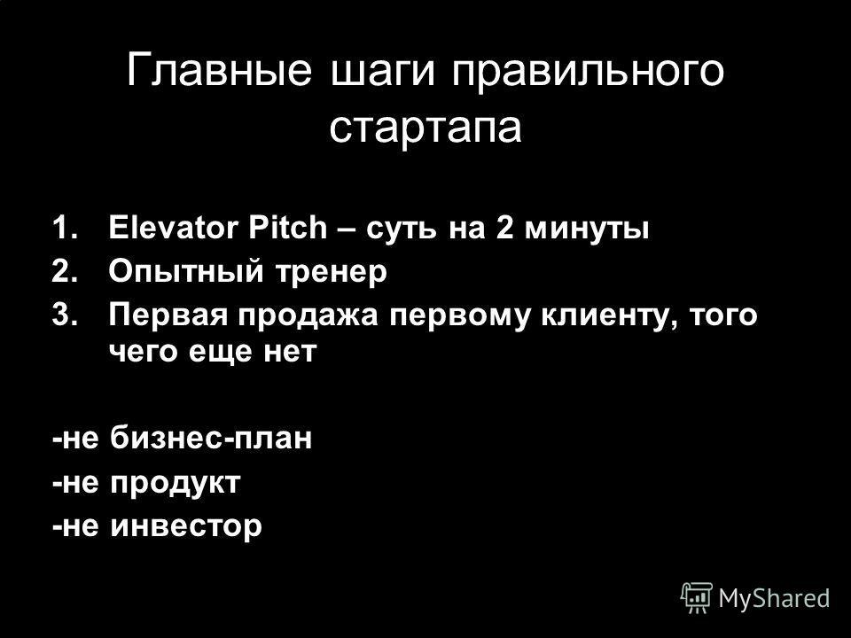 Главные шаги правильного стартапа 1.Elevator Pitch – суть на 2 минуты 2.Опытный тренер 3.Первая продажа первому клиенту, того чего еще нет -не бизнес-план -не продукт -не инвестор