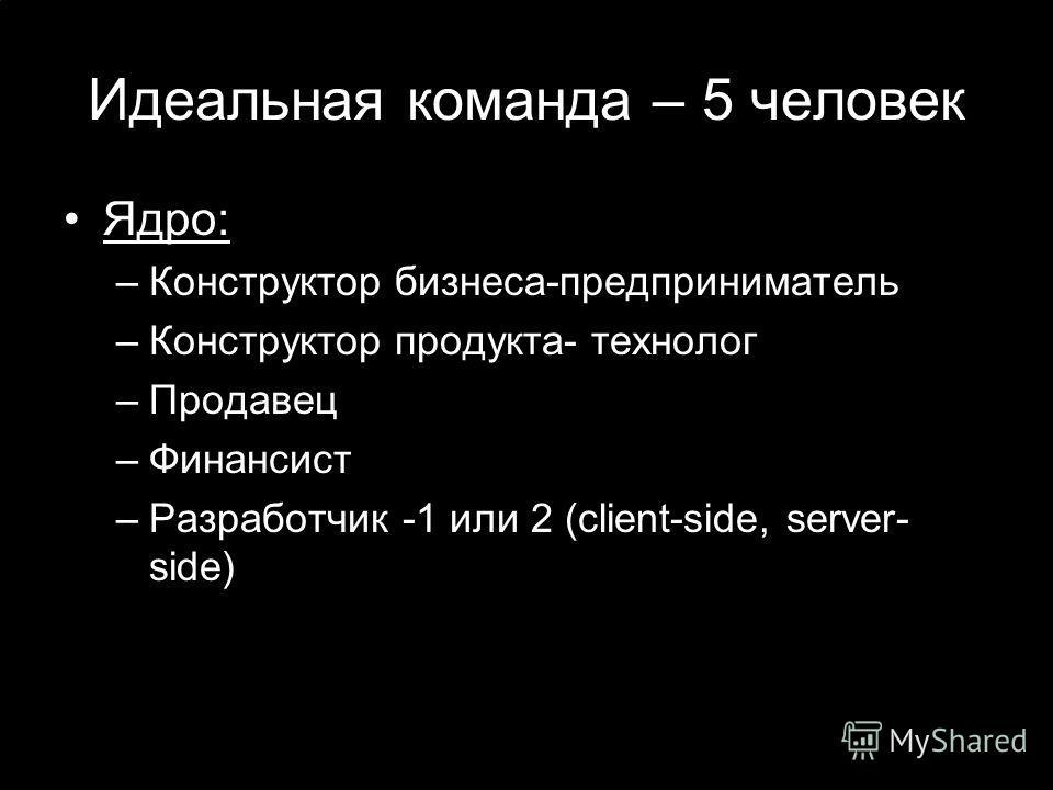 Идеальная команда – 5 человек Ядро: –Конструктор бизнеса-предприниматель –Конструктор продукта- технолог –Продавец –Финансист –Разработчик -1 или 2 (client-side, server- side)