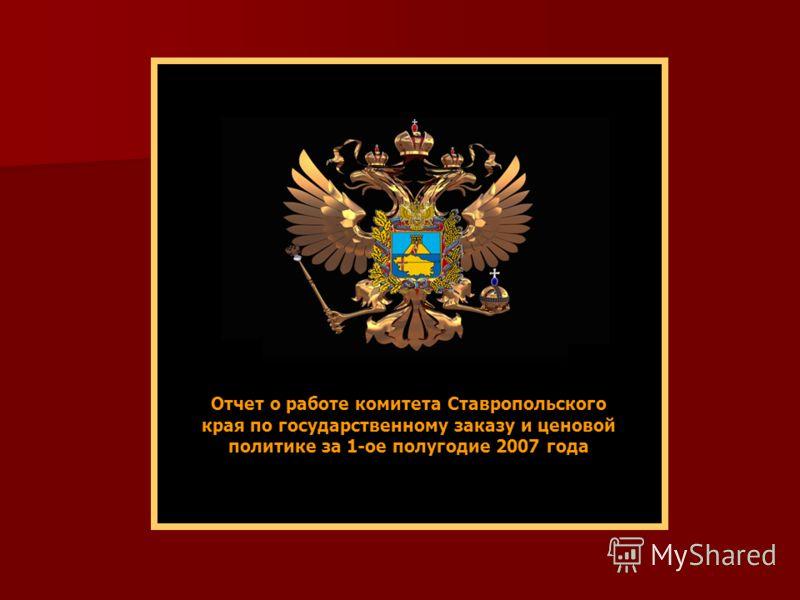 Отчет о работе комитета Ставропольского края по государственному заказу и ценовой политике за 1-ое полугодие 2007 года