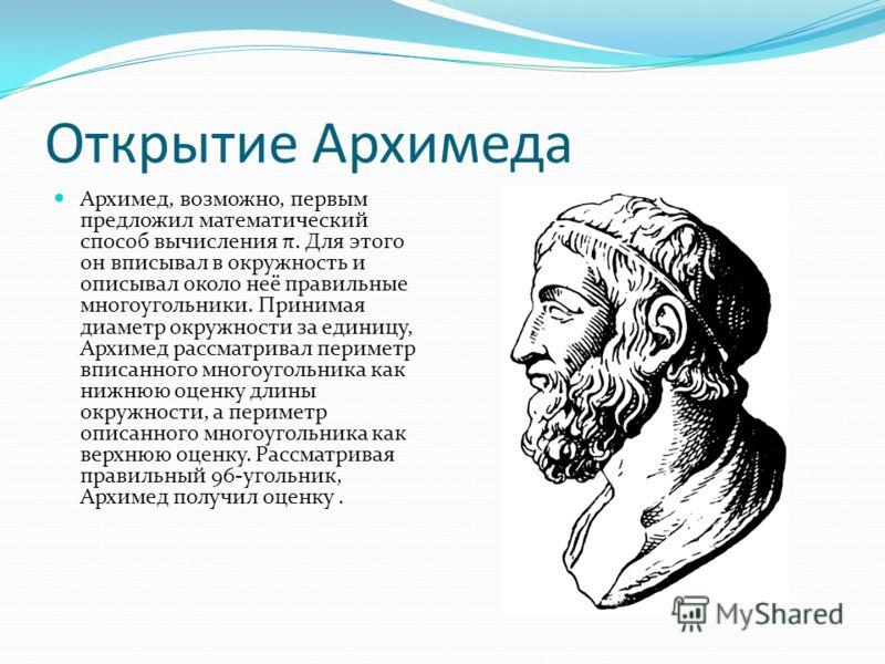 Открытие Архимеда Архимед, возможно, первым предложил математический способ вычисления π. Для этого он вписывал в окружность и описывал около неё правильные многоугольники. Принимая диаметр окружности за единицу, Архимед рассматривал периметр вписанн