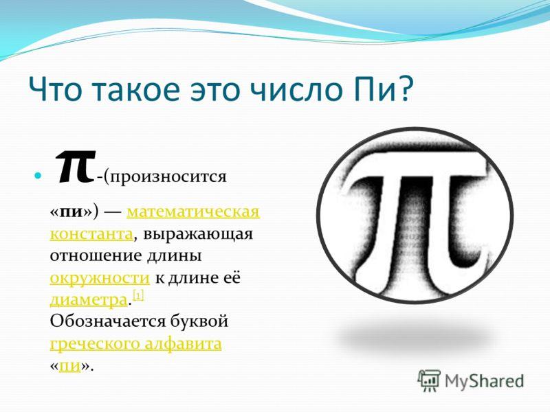 Что такое это число Пи? π -(произносится «пи») математическая константа, выражающая отношение длины окружности к длине её диаметра. [1] Обозначается буквой греческого алфавита «пи».математическая константа окружности диаметра [1] греческого алфавитап