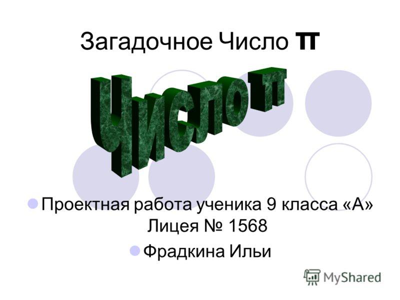 Загадочное Число π Проектная работа ученика 9 класса «А» Лицея 1568 Фрадкина Ильи