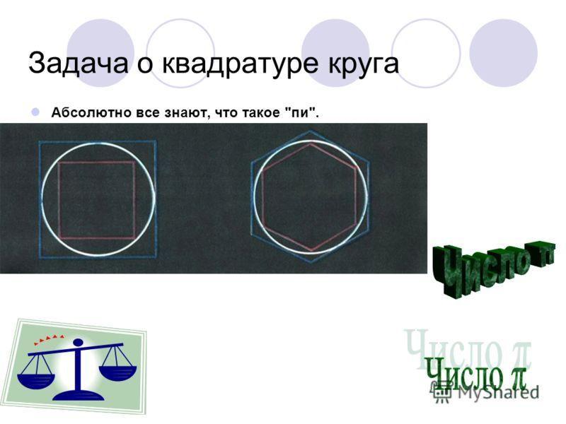 Задача о квадратуре круга Абсолютно все знают, что такое пи.