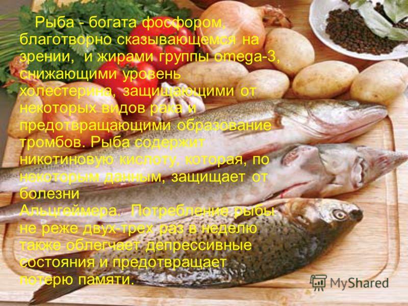Рыба - богата фосфором, благотворно сказывающемся на зрении, и жирами группы omega-3, снижающими уровень холестерина, защищающими от некоторых видов рака и предотвращающими образование тромбов. Рыба содержит никотиновую кислоту, которая, по некоторым