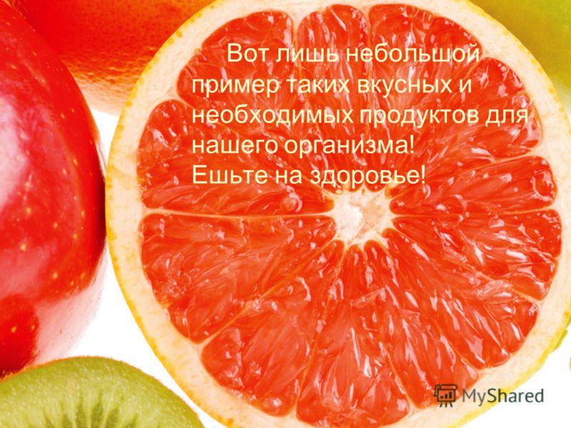 Вот лишь небольшой пример таких вкусных и необходимых продуктов для нашего организма! Ешьте на здоровье!