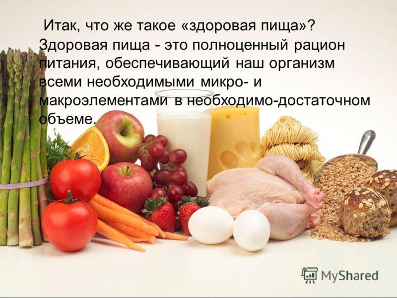 Итак, что же такое «здоровая пища»? Здоровая пища - это полноценный рацион питания, обеспечивающий наш организм всеми необходимыми микро- и макроэлеме