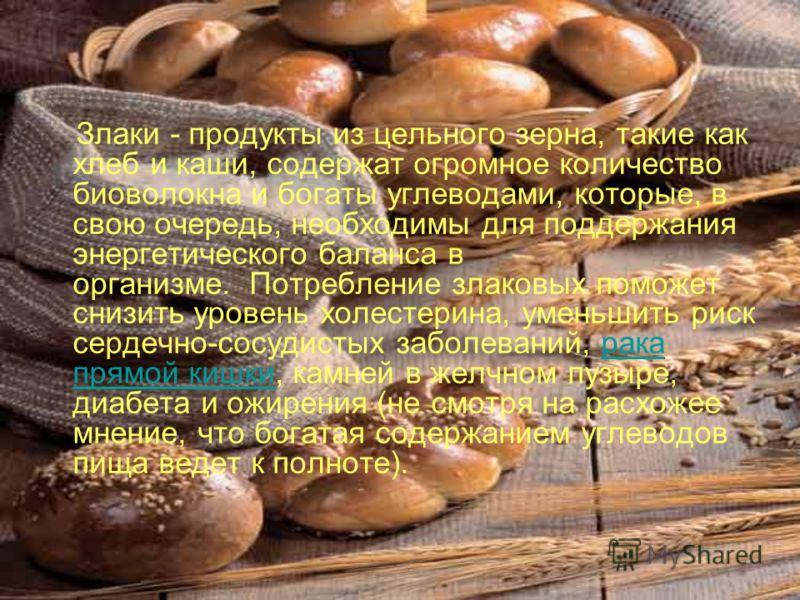 Злаки - продукты из цельного зерна, такие как хлеб и каши, содержат огромное количество биоволокна и богаты углеводами, которые, в свою очередь, необх