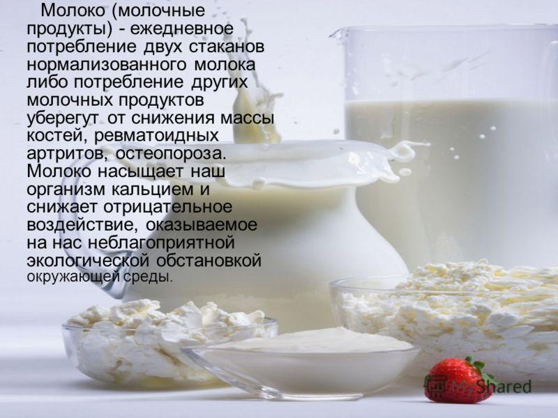 Молоко (молочные продукты) - ежедневное потребление двух стаканов нормализованного молока либо потребление других молочных продуктов уберегут от снижения массы костей, ревматоидных артритов, остеопороза. Молоко насыщает наш организм кальцием и снижае