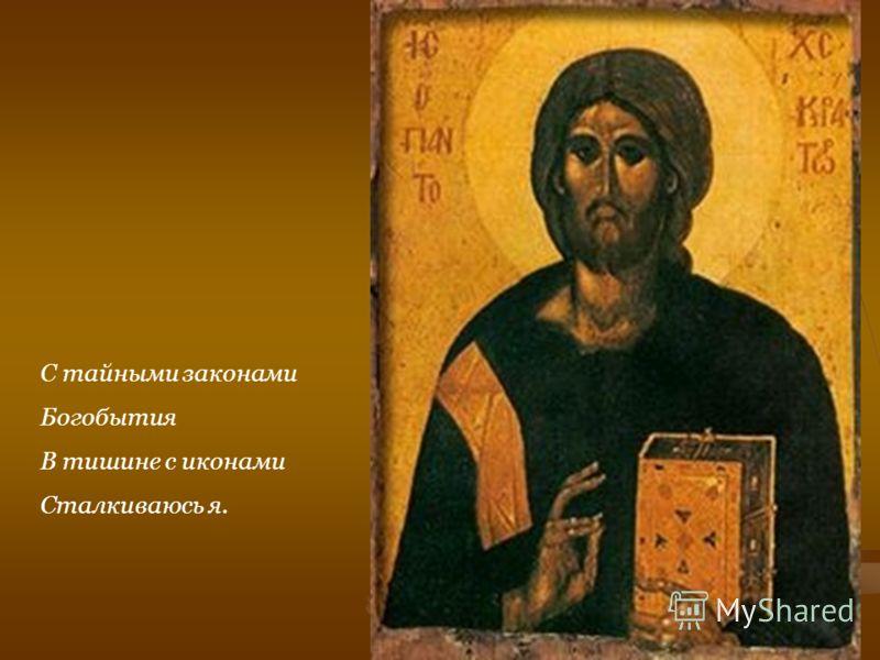 С тайными законами Богобытия В тишине с иконами Сталкиваюсь я.