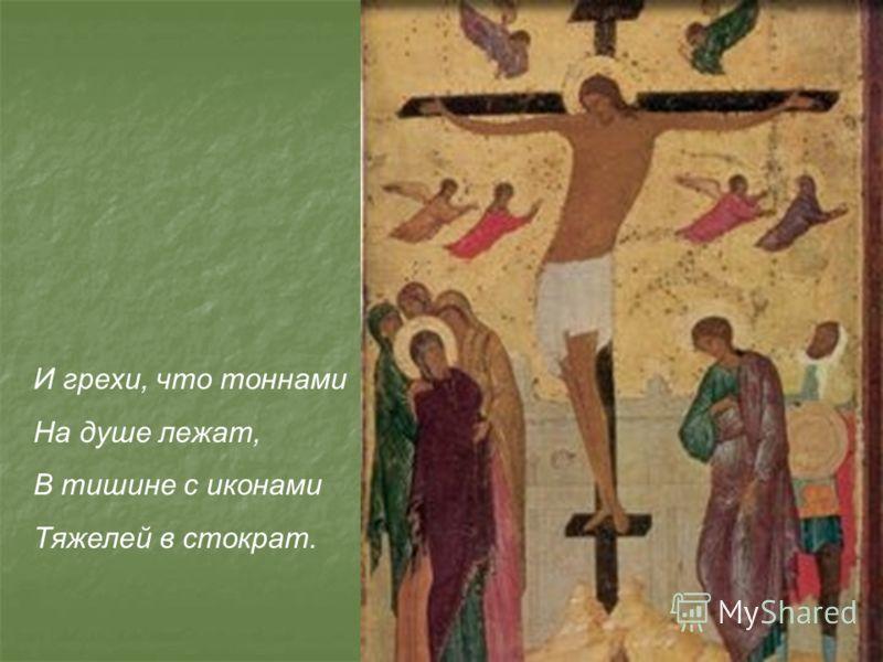 И грехи, что тоннами На душе лежат, В тишине с иконами Тяжелей в стократ.