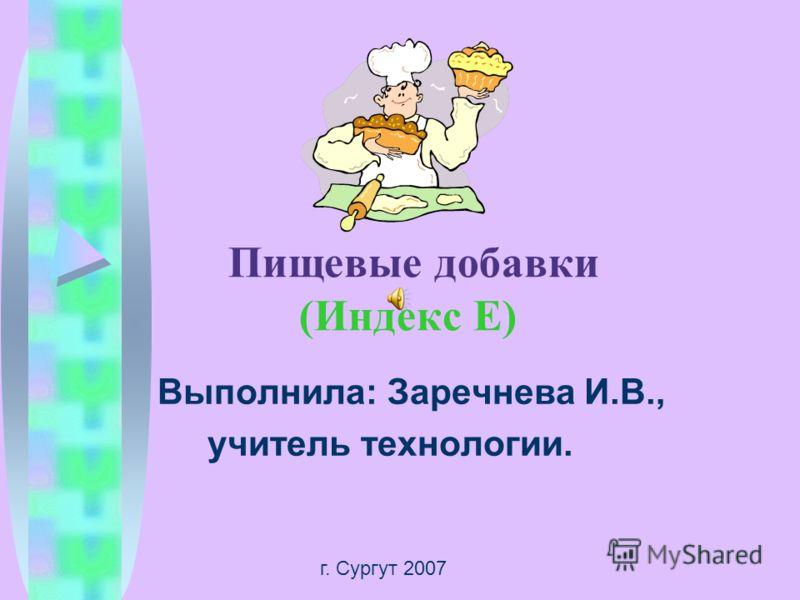 Пищевые добавки (Индекс Е) Выполнила: Заречнева И.В., учитель технологии. г. Сургут 2007