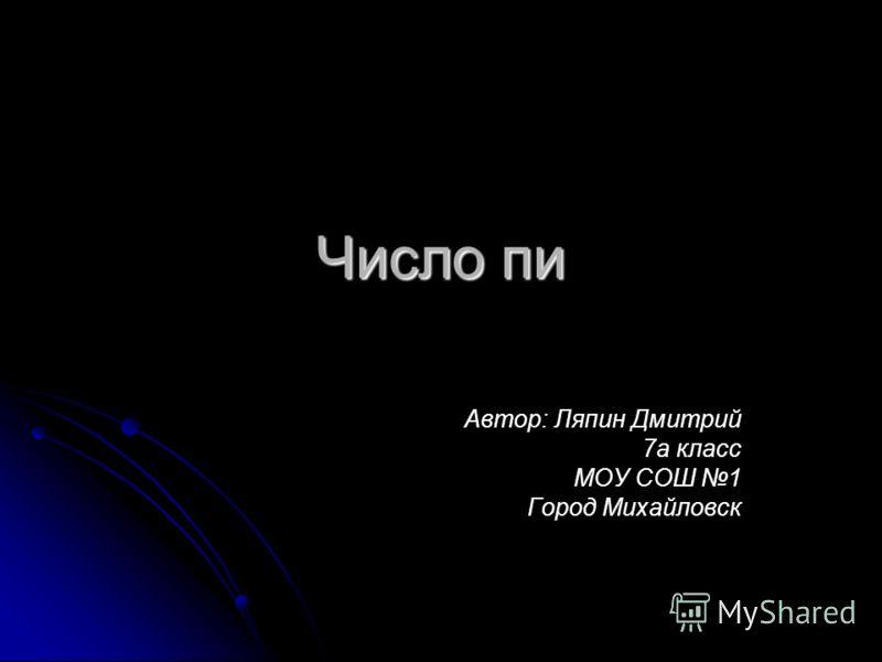 Число пи Автор: Ляпин Дмитрий 7а класс МОУ СОШ 1 Город Михайловск