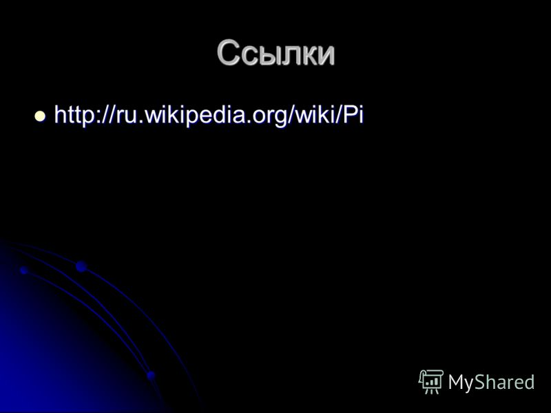 Ссылки http://ru.wikipedia.org/wiki/Pi http://ru.wikipedia.org/wiki/Pi
