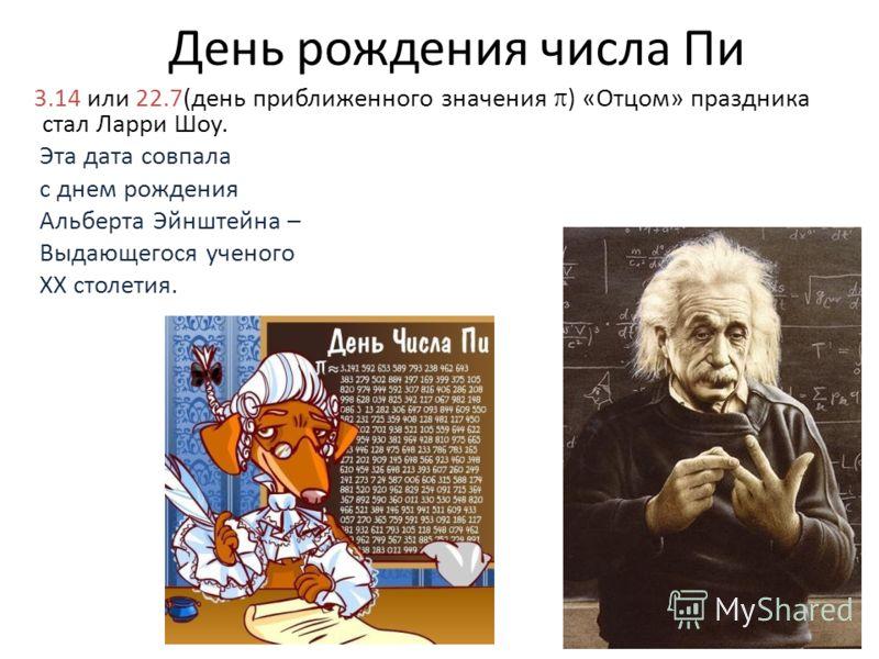 День рождения числа Пи 3.14 или 22.7(день приближенного значения ) «Отцом» праздника стал Ларри Шоу. Эта дата совпала с днем рождения Альберта Эйнштейна – Выдающегося ученого ХХ столетия.