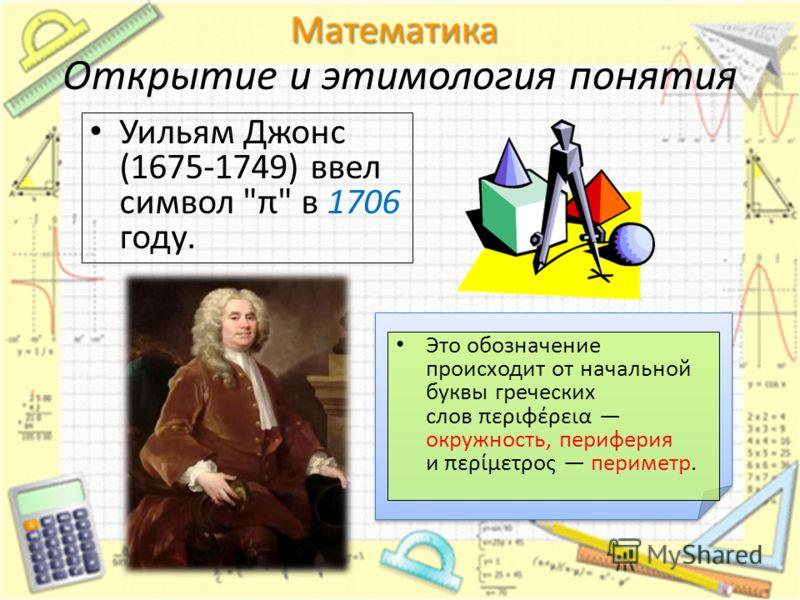 Открытие и этимология понятия Уильям Джонс (1675-1749) ввел символ π в 1706 году. Это обозначение происходит от начальной буквы греческих слов περιφέρεια окружность, периферия и περίμετρος периметр.