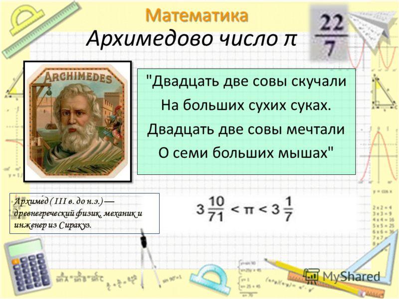 Архимедово число π Двадцать две совы скучали На больших сухих суках. Двадцать две совы мечтали О семи больших мышах Архимед ( III в. до н.э.) древнегреческий физик, механик и инженер из Сиракуз.