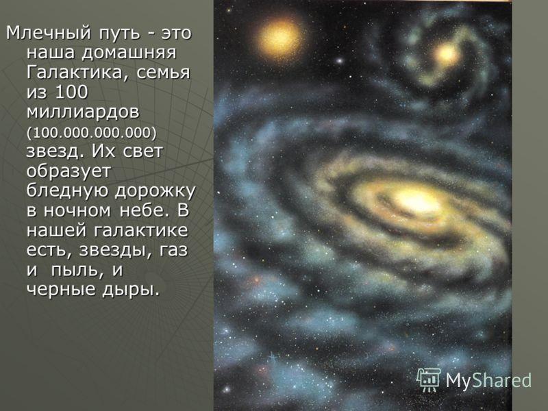 Млечный путь - это наша домашняя Галактика, семья из 100 миллиардов (100.000.000.000) звезд. Их свет образует бледную дорожку в ночном небе. В нашей галактике есть, звезды, газ и пыль, и черные дыры.