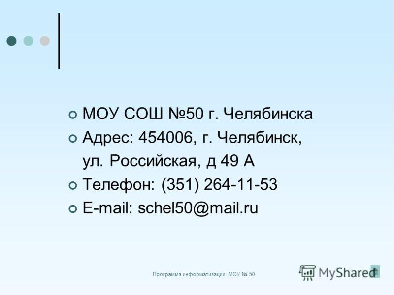 Программа информатизации МОУ 50 МОУ СОШ 50 г. Челябинска Адрес: 454006, г. Челябинск, ул. Российская, д 49 А Телефон: (351) 264-11-53 E-mail: schel50@mail.ru